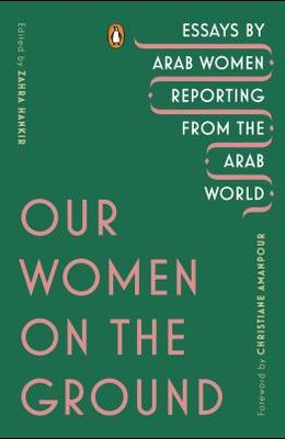 Our Women on the Ground: Essays by Arab Women Reporting from the Arab World