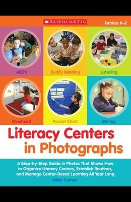 Literacy Centers in Photographs: A Step-By-Step Guide in Photos That Shows How to Organize Literacy Centers, Establish Routines, and Manage Center-Bas