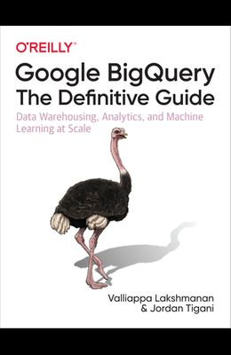 Google Bigquery: The Definitive Guide: Data Warehousing, Analytics, and Machine Learning at Scale