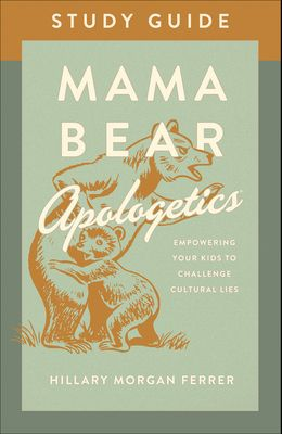 Mama Bear Apologetics(r) Study Guide: Empowering Your Kids to Challenge Cultural Lies
