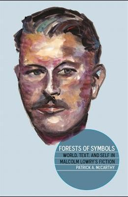 Forests of Symbols: World, Text, and Self in Malcolm Lowry's Fiction