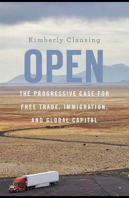 Open: The Progressive Case for Free Trade, Immigration, and Global Capital