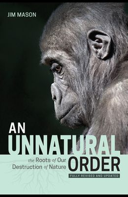 An Unnatural Order: The Roots of Our Destruction of Nature (Fully Revised and Updated)