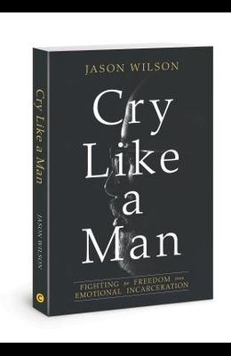 Cry Like a Man: Fighting for Freedom from Emotional Incarceration