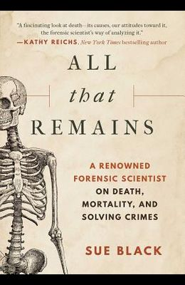 All That Remains: A Renowned Forensic Scientist on Death, Mortality, and Solving Crimes
