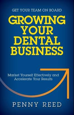 Growing Your Dental Business: Market Yourself Effectively and Accelerate Your Results