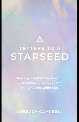 Letters to a Starseed: Messages and Activations for Remembering Who You Are and Why You Came Here
