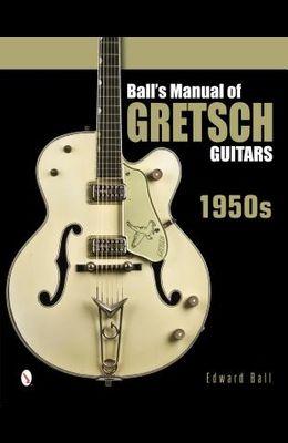 Ball's Manual of Gretsch Guitars: 1950s