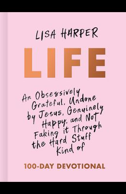 Life: An Obsessively Grateful, Undone by Jesus, Genuinely Happy, and Not Faking It Through the Hard Stuff Kind of 100-Day De