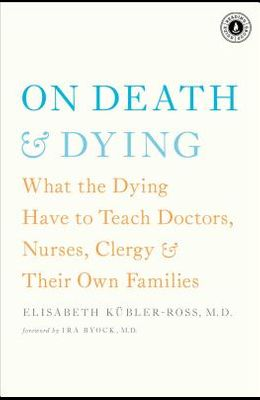 On Death & Dying: What the Dying Have to Teach Doctors, Nurses, Clergy & Their Own Families