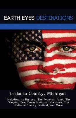 Leelanau County, Michigan: Including Its History, the Fountain Point, the Sleeping Bear Dunes National Lakeshore, the National Cherry Festival, a