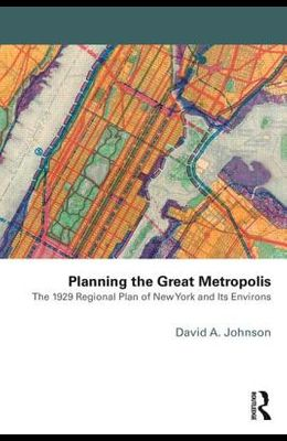 Planning the Great Metropolis: The 1929 Regional Plan of New York and Its Environs