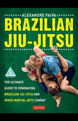 Brazilian Jiu-Jitsu: The Ultimate Guide to Dominating Brazilian Jiu-Jitsu and Mixed Martial Arts Combat