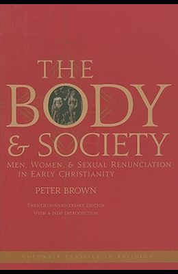 The Body and Society: Men, Women, and Sexual Renunciation in Early Christianity (Columbia Classics in Religion)