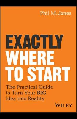 Exactly Where to Start: The Practical Guide to Turn Your Big Idea Into Reality