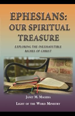 Ephesians Our Spiritual Treasure: Exploring the Inexhaustible Riches of Christ
