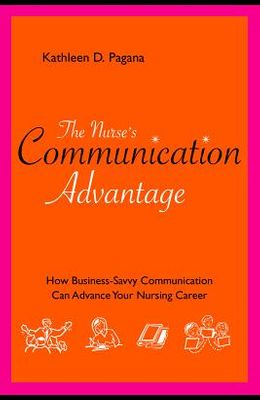 The Nurse's Communication Advantage: How Business Savvy Communication Can Advance Your Nursing Career