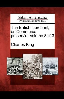 The British Merchant, Or, Commerce Preserv'd. Volume 3 of 3