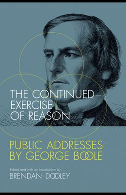 The Continued Exercise of Reason: Public Addresses by George Boole