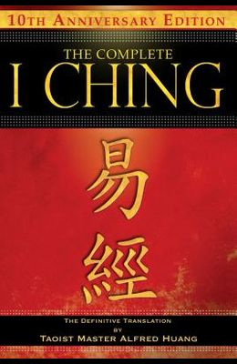 The Complete I Ching -- 10th Anniversary Edition: The Definitive Translation by Taoist Master Alfred Huang