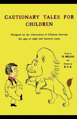 Cautionary Tales for Children: Designed for the Admonition of Children Between the Ages of Eight and Fourteen Years