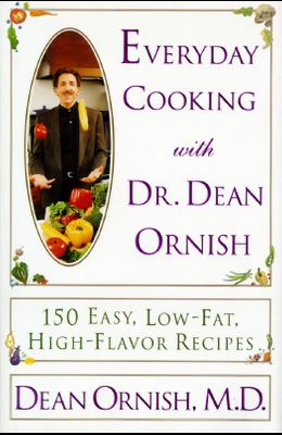 Everyday Cooking with Dean Ornish: 150 Simple Seasonal Recipes for Family and Friends