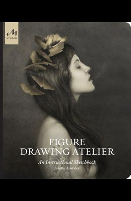 Figure Drawing Atelier: An Instructional Sketchbook