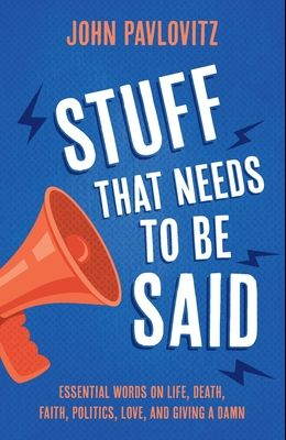 Stuff That Needs To Be Said: Essential Words on Life, Death, Faith, Politics, Love, and Giving a Damn