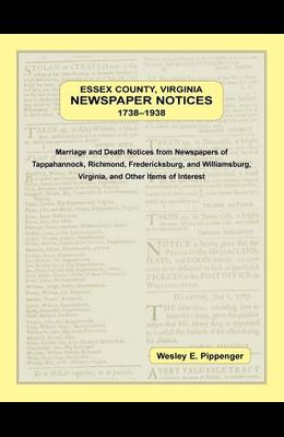 Essex County, Virginia Newspaper Notices, 1738-1938. Marriage and Death Notices from the Newspapers of Tappahannock, Richmond, Fredericksburg, and Wil