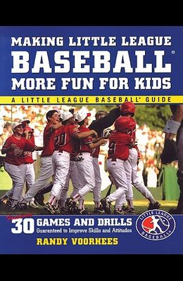 Making Little League Baseball (R) More Fun for Kids: 30 Games and Drills Guaranteed to Improve Skills and Attitudes