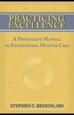 Practicing Excellence: A Physician's Manual to Exceptional Health Care