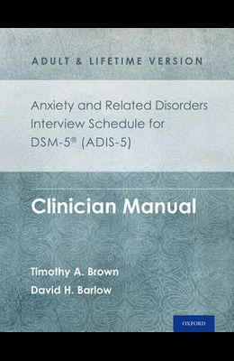 Anxiety and Related Disorders Interview Schedule for Dsm-5(r) (Adis-5) - Adult and Lifetime Version: Clinician Manual
