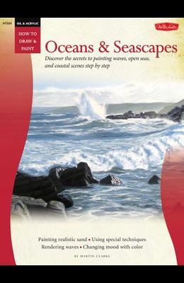 Oil & Acrylic: Oceans & Seascapes: Discover the Secrets to Painting Waves, Open Seas, and Coastal Scenes Step by Step