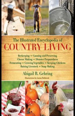 The Illustrated Encyclopedia of Country Living: Beekeeping, Canning and Preserving, Cheese Making, Disaster Preparedness, Fermenting, Growing Vegetabl