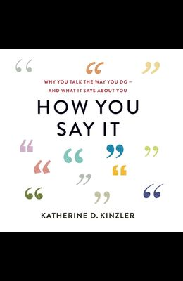 How You Say It Lib/E: Why You Talk the Way You Do--And What It Says about You