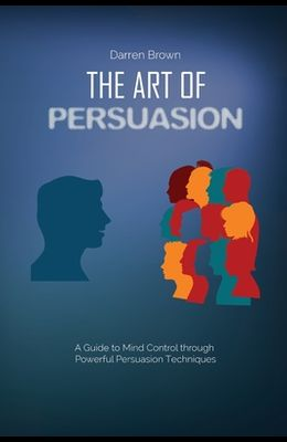 The Art of Persuasion: A Guide to Mind Control through Powerful Persuasion Techniques
