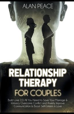 Relationship Therapy for Couples: Build Love 2.0: All You Need to Save Your Marriage and Intimacy, Overcome Conflict and Anxiety, Improve Communicatio