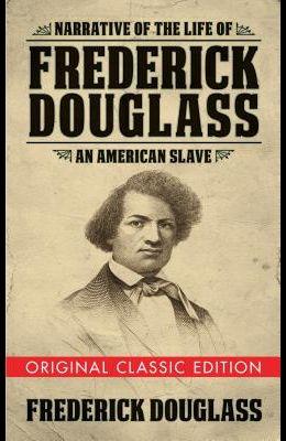 Narrative of the Life of Frederick Douglass (Original Classic Edition): An American Slave