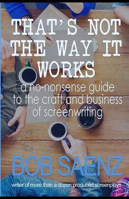 That's Not The Way It Works: a no-nonsense look at the craft and business of screenwriting