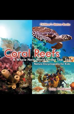 Coral Reefs: A Whole New World Under The Sea - Nature Encyclopedia for Kids Children's Nature Books