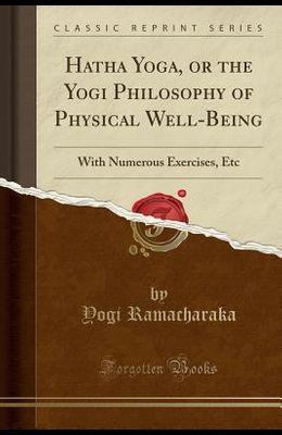 Hatha Yoga: Or the Yogi Philosophy of Physica