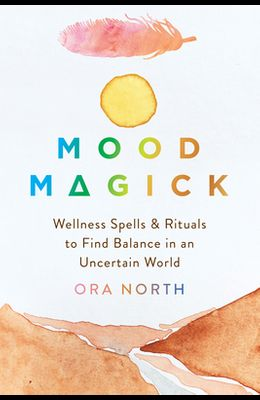 Mood Magick: Wellness Spells and Rituals to Find Balance in an Uncertain World