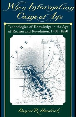 When Information Came of Age: Technologies of Knowledge in the Age of Reason and Revolution, 1700-1850
