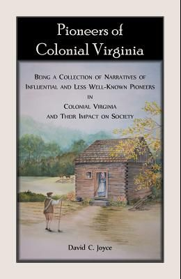 Pioneers of Colonial Virginia. Being a Collection of Narratives of Influential and Less Well-Known Pioneers in Colonial Virginia and their impact on S