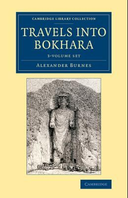 Travels Into Bokhara 3 Volume Set: Being the Account of a Journey from India to Cabool, Tartary and Persia; Also, Narrative of a Voyage on the Indus,