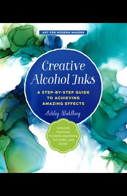 Creative Alcohol Inks: A Step-By-Step Guide to Achieving Amazing Effects--Explore Painting, Pouring, Blending, Textures, and More!