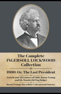 The Complete Ingersoll Lockwood Collection: 1900: or; The Last President & The Barron Trump Adventure Novels