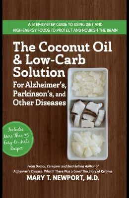 The Coconut Oil and Low-Carb Solution for Alzheimer's, Parkinson's, and Other Diseases: A Guide to Using Diet and a High-Energy Food to Protect and No