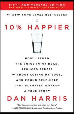 10% Happier Revised Edition: How I Tamed the Voice in My Head, Reduced Stress Without Losing My Edge, and Found Self-Help That Actually Works--A Tr