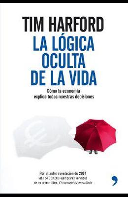 La Logica Oculta de la Vida: Como la Economia Todas Nuestras Decisiones